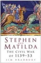 Stephen and Matilda - The Civil War of 1139-53 eBook by Jim Bradbury