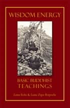 Wisdom Energy - Basic Buddhist Teachings ebook by Lama Thubten Yeshe, Lama Thubten Zopa Rinpoche, Jonathan Landaw,...