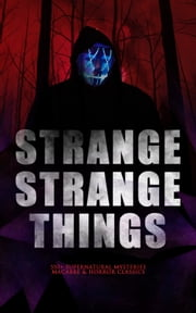 STRANGE STRANGE THINGS: 550+ Supernatural Mysteries, Macabre & Horror Classics - The Phantom of the Opera, The Tell-Tale Heart, The Turn of the Screw, The Dunwich Horror, Frankenstein, The Vampire, Dracula, A Haunted Island, Black Magic, The Beetle, The Picture of Dorian Gray… ebook by Edgar Allan Poe, Henry James, Algernon Blackwood,...