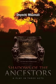 Shadows of the Ancestors - A play in three acts ebook by Onyechi Mbamali