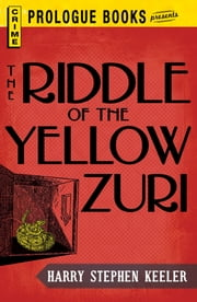 The Riddle of the Yellow Zuri ebook by Harry Stephen Keeler