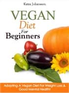 Vegan Diet For Beginners: Adopting A Vegan Diet For Weight Loss & Good Mental Health ebook by Katya Johansson