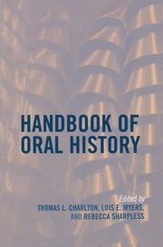 Handbook of Oral History ebook by Thomas L. Charlton,Lois E. Myers,Rebecca Sharpless,Mary Chamberlain,Pamela Dean,James E. Fogerty,Jeff Friedman,Sherna Berger Gluck,Charles Hardy III,Alice M. Hoffman,Howard S. Hoffman,Elinor A. Mazé,Eva M. McMahan,Charles T. Morrissey,Kim Lacy Rogers,Rebecca Sharpless,Linda Shopes,Richard Cándida Smith,Valerie Raleigh Yow,Ronald J. Grele, Columbia University,Mary A. Larson, Oklahoma State University