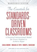 The Essentials for Standards-Driven Classrooms - A Practical Instructional Model for Every Student to Achieve Rigor ebook by Carla Moore, Michael D. Toth, Robert J. Marzano