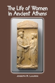 THE LIFE OF WOMEN IN ANCIENT ATHENS ebook by Joseph R. Laurin
