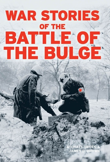 War Stories of the Battle of the Bulge ebook by Michael Green,James D. Brown