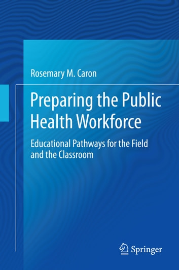 Preparing the Public Health Workforce - Educational Pathways for the Field and the Classroom ebook by Rosemary M. Caron