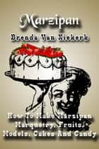 Marzipan: How To Make Marzipan Marquetry, Fruits, Models, Cakes And Candy ebook by Brenda Van Niekerk
