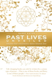 Past Lives Unveiled - Discover how consciousness moves between lives ebook by Barry Eaton