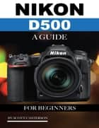 Nikon D500: A Guide for Beginners ebook by Scott Casterson