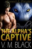 Freed & Finale - The Alpha's Captive Bundle – Books 6-7 ebook by V. M. Black