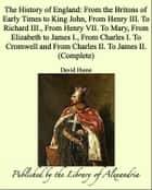 The History of England: From the Britons of Early Times to King John, From Henry III. To Richard III., From Henry VII. To Mary, From Elizabeth to James I., From Charles I. To Cromwell and From Charles II. To James II. (Complete) ebook by David Hume