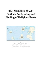 The 2009-2014 World Outlook for Printing and Binding of Religious Books ebook by ICON Group International, Inc.