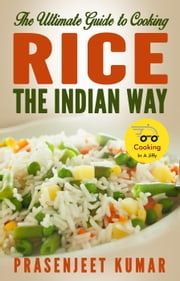 The Ultimate Guide to Cooking Rice the Indian Way - How To Cook Everything In A Jiffy, #2 ebook by Prasenjeet Kumar