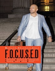F. O. C. U. S. E. D: Fighting and Overcoming All Challenges With Unwavering Strives to Excel and Dominate ebook by Marlon Orlando Cole