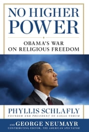 No Higher Power - Obama's War on Religious Freedom ebook by Phyllis Schlafly,George Neumayr