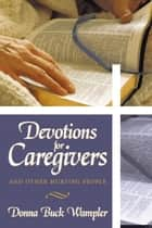 Devotions for Caregivers - And Other Hurting People ebook by Donna Buck Wampler