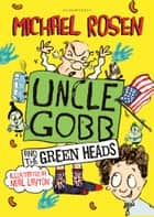 Uncle Gobb And The Green Heads ebook by Michael Rosen,Neal Layton