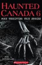 Haunted Canada 6 - More Terrifying True Stories ebook by Joel A Sutherland