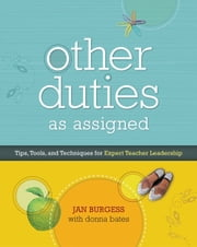 Other Duties as Assigned - Tips, Tools, and Techniques for Expert Teacher Leadership ebook by Jan Burgess,Donna Bates