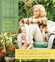 Skinny Bitch: Home, Beauty & Style - A No-Nonsense Guide to Cutting the Crap Out of Your Life for a Better Body and a Kinder World ebook by Kim Barnouin