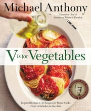 V is for Vegetables - Inspired Recipes & Techniques for Home Cooks - from Artichokes to Zucchini ebook by Michael Anthony,Dorothy Kalins