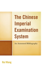 The Chinese Imperial Examination System - An Annotated Bibliography ebook by Rui Wang