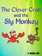 The Clever Crab and the Sly Monkey ebook by F. Kuhn, RN