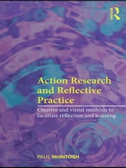 Action Research and Reflective Practice - Creative and Visual Methods to Facilitate Reflection and Learning ebook by Paul McIntosh