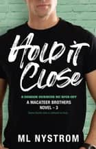 Hold It Close - MacAteer Brothers, #3 ebook by ML Nystrom