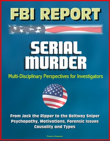 FBI Report: Serial Murder, Multi-Disciplinary Perspectives for Investigators - From Jack the Ripper to the Beltway Sniper, Psychopathy, Motivations, Forensic Issues, Causality and Types ebook by Progressive Management