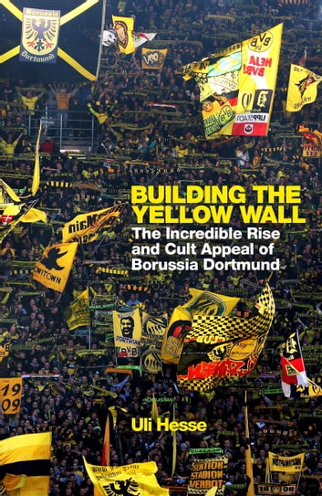 Building the Yellow Wall - The Incredible Rise and Cult Appeal of Borussia Dortmund: WINNER OF THE FOOTBALL BOOK OF THE YEAR 2019 eBook by Uli Hesse