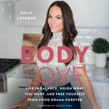Body Love - Live in Balance, Weigh What You Want, and Free Yourself from Food Drama Forever audiobook by Kelly LeVeque