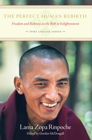 The Perfect Human Rebirth: Freedom and Richness on the Path to Enlightenment ebook by Lama Zopa Rinpoche