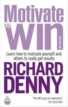 Motivate to Win: How to Motivate Yourself and Others ebook by Richard Denny