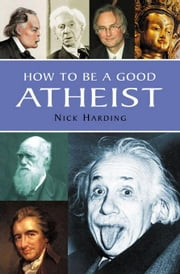 How to Be a Good Atheist ebook by Harding, Nick
