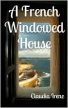 A French Windowed House ebook by Claudia Irene