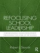 Refocusing School Leadership - Foregrounding Human Development throughout the Work of the School ebook by Robert J. Starratt
