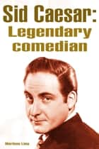 Sid Caesar: Legendary Comedian ebook by Marilene Lima