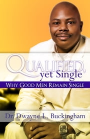 Qualified, Yet Single - Why Good Men Remain Single ebook by Dr. Dwayne L. Buckingham
