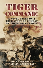 Tiger Command - A Novel Based on A True Story of Combat on the Russian Front ebook by Bob Carruthers,Sinclair McLay