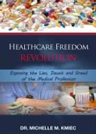 Healthcare Freedom Revolution: Exposing the Lies, Deceit and Greed of the Medical Profession ebook by Dr. Michelle Kmiec