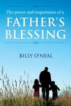 The Power & Importance of a Father's Blessing ebook by Billy O'Neal