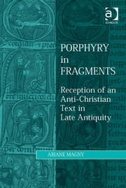 Porphyry in Fragments - Reception of an Anti-Christian Text in Late Antiquity ebook by Dr Ariane Magny,Dr Lewis Ayres,Professor Patricia Cox Miller,Dr Mark Edwards,Professor Christoph Riedweg