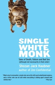 Single White Monk - Tales of Death, Failure, and Bad Sex (Although Not Necessarily in that Order) ebook by Shozan Jack Haubner