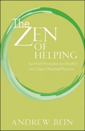 The Zen of Helping - Spiritual Principles for Mindful and Open-Hearted Practice ebook by Andrew Bein