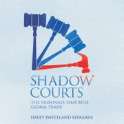 Shadow Courts - The Tribunals that Rule Global Trade audiobook by Haley Sweetland Edwards