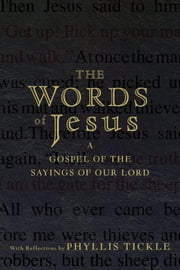 The Words of Jesus - A Gospel of the Sayings of Our Lord with Reflections by Phyllis Tickle ebook by Phyllis Tickle