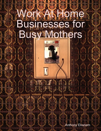 Work At Home Businesses for Busy Mothers ebook by Anthony Ekanem