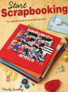 Start Scrapbooking - Your Essential Guide to Recording Memories ebook by Wendy Smedley